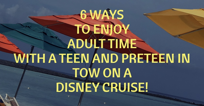 6 Ways To Enjoy Adult Time With A Teen And PreTeen in Tow on A Disney Cruise!